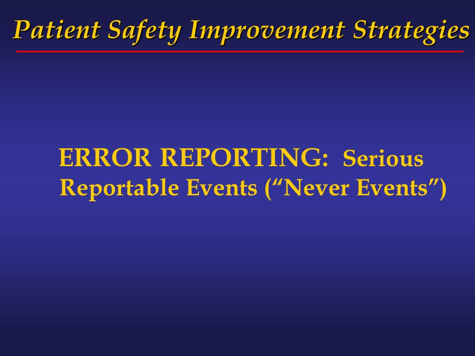 Patient Safety Improvement Strategies ERROR REPORTING: Serious Reportable Events (Never Events)