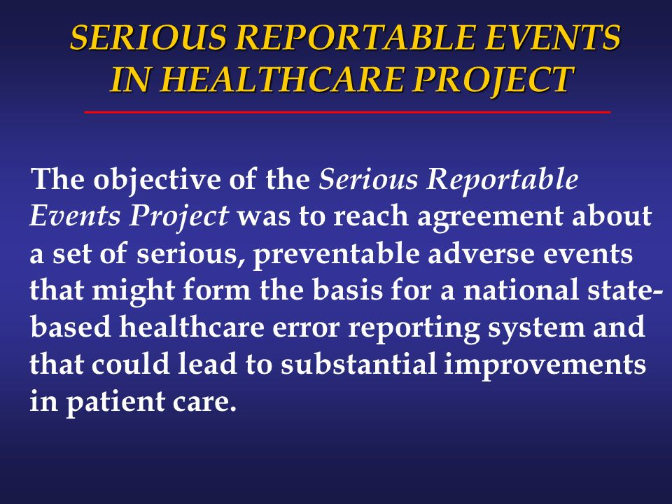 SERIOUS REPORTABLE EVENTS IN HEALTHCARE PROJECT SERIOUS REPORTABLE EVENTS IN HEALTHCARE PROJECT The objective of the Serious Reportable Events Project was to reach agreement about a set of serious, preventable adverse events that might form the basis for a national state- based healthcare error reporting system and that could lead to substantial improvements in patient care.