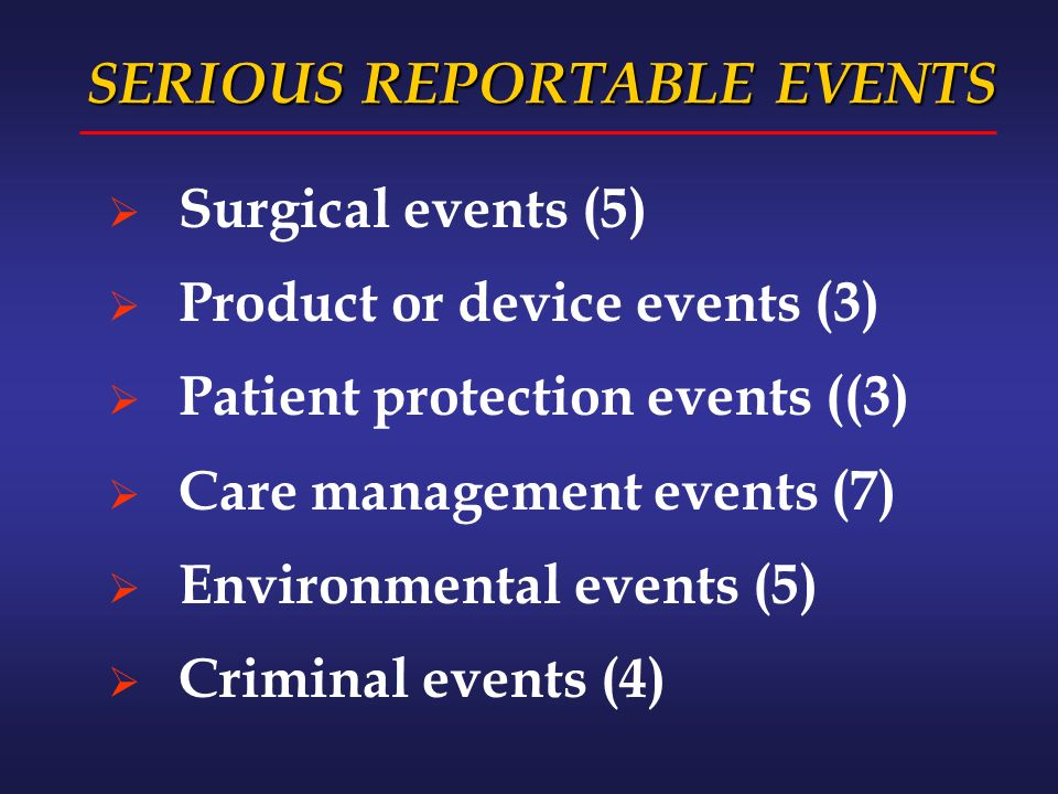 SERIOUS REPORTABLE EVENTS Surgical events (5) Product or device events (3) Patient protection events ((3) Care management events (7) Environmental events (5) Criminal events (4)