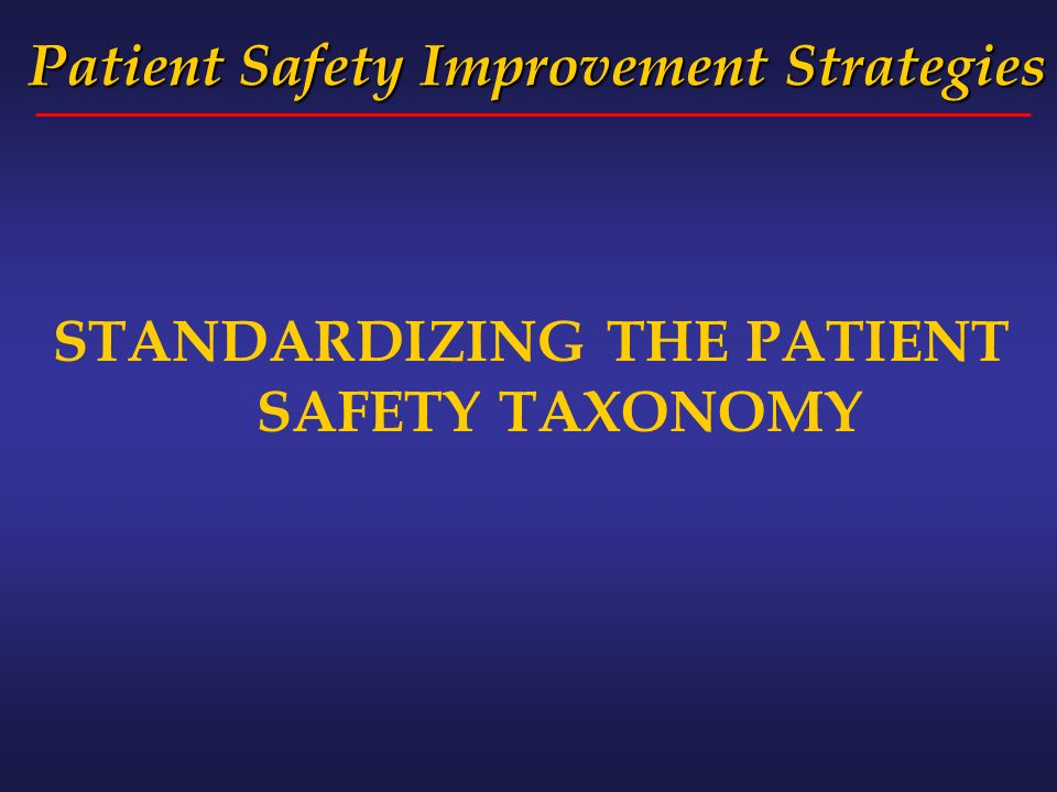 Patient Safety Improvement Strategies STANDARDIZING THE PATIENT SAFETY TAXONOMY
