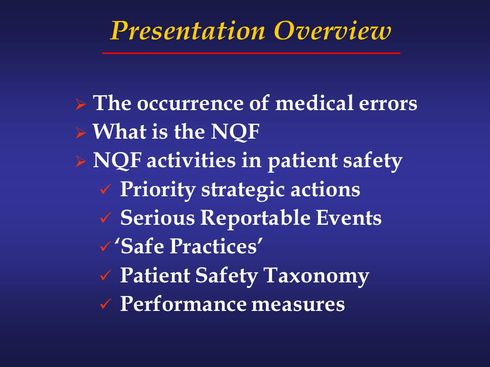 Presentation Overview The occurrence of medical errors What is the NQF NQF activities in patient safety Priority strategic actions Serious Reportable Events Safe Practices Patient Safety Taxonomy Performance measures