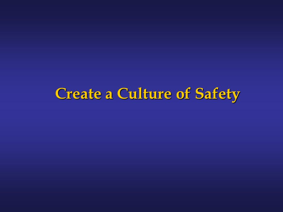 Create a Culture of Safety Create a Culture of Safety