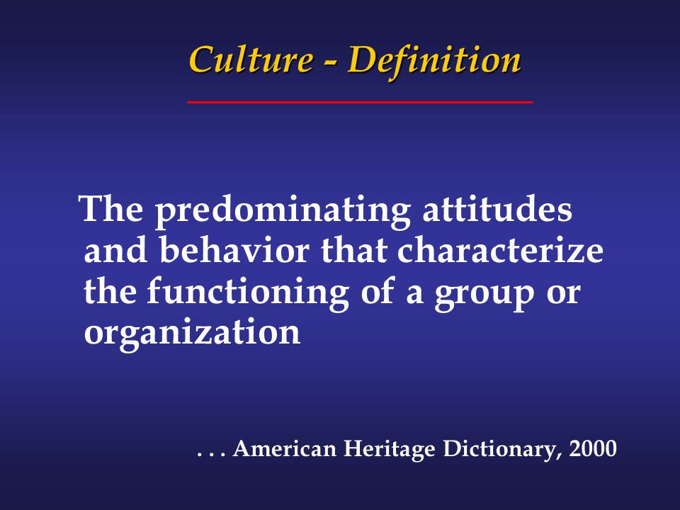 Culture - Definition The predominating attitudes and behavior that characterize the functioning of a group or organization...