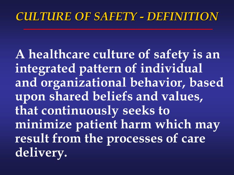 CULTURE OF SAFETY - DEFINITION A healthcare culture of safety is an integrated pattern of individual and organizational behavior, based upon shared beliefs and values, that continuously seeks to minimize patient harm which may result from the processes of care delivery.