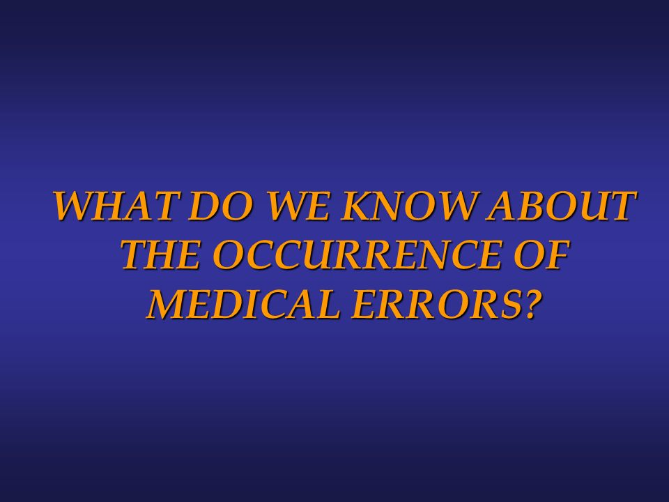 WHAT DO WE KNOW ABOUT THE OCCURRENCE OF MEDICAL ERRORS