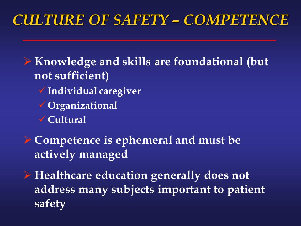 CULTURE OF SAFETY – COMPETENCE Knowledge and skills are foundational (but not sufficient) Individual caregiver Organizational Cultural Competence is ephemeral and must be actively managed Healthcare education generally does not address many subjects important to patient safety