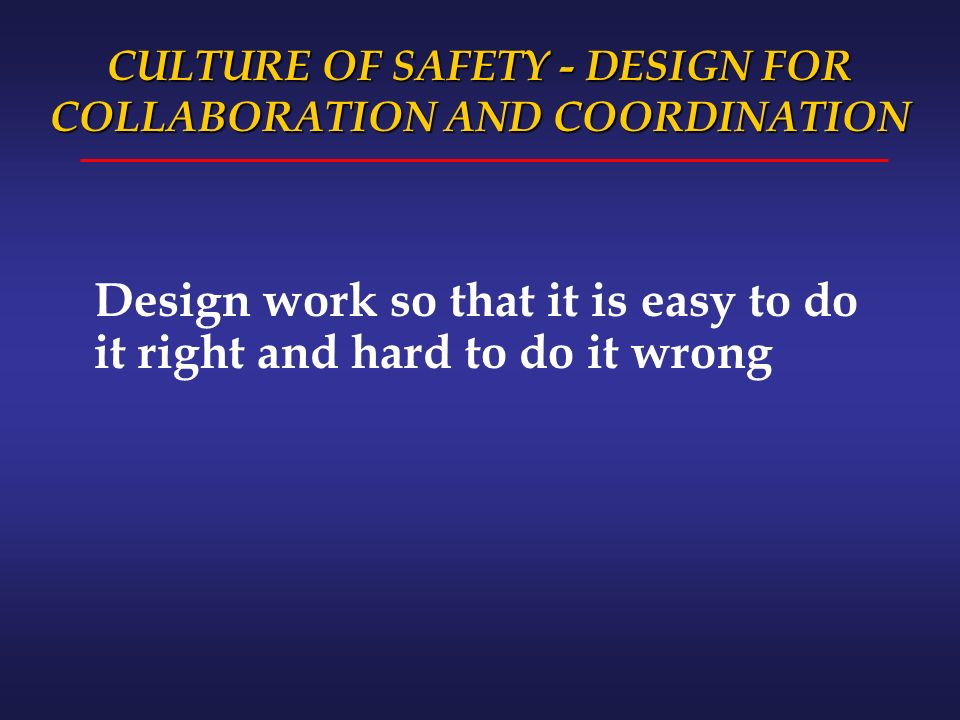 CULTURE OF SAFETY - DESIGN FOR COLLABORATION AND COORDINATION Design work so that it is easy to do it right and hard to do it wrong