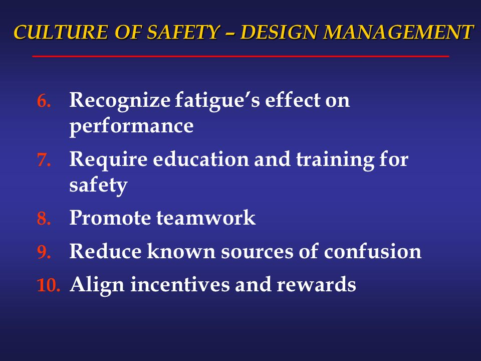CULTURE OF SAFETY – DESIGN MANAGEMENT 6. Recognize fatigues effect on performance 7.