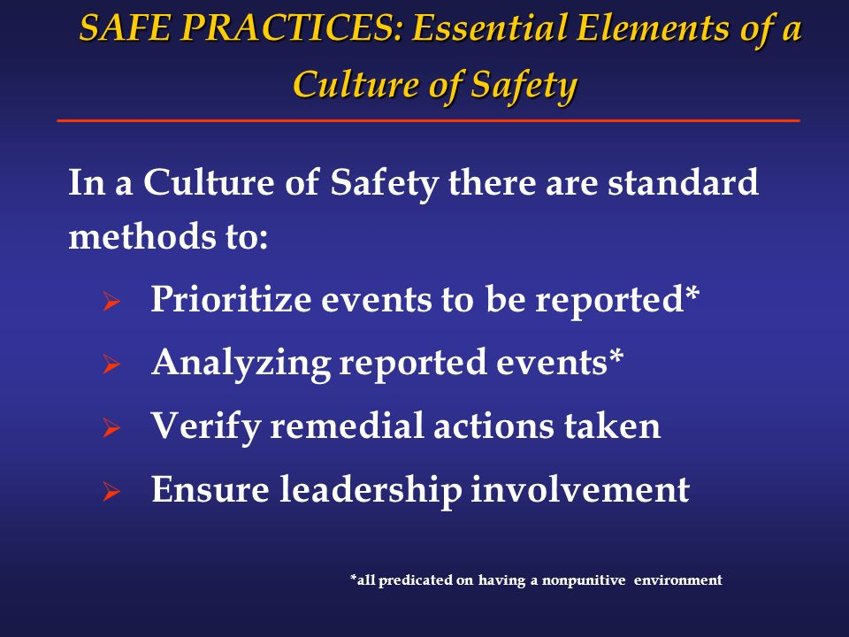 SAFE PRACTICES: Essential Elements of a Culture of Safety SAFE PRACTICES: Essential Elements of a Culture of Safety In a Culture of Safety there are standard methods to: Prioritize events to be reported* Analyzing reported events* Verify remedial actions taken Ensure leadership involvement *all predicated on having a nonpunitive environment