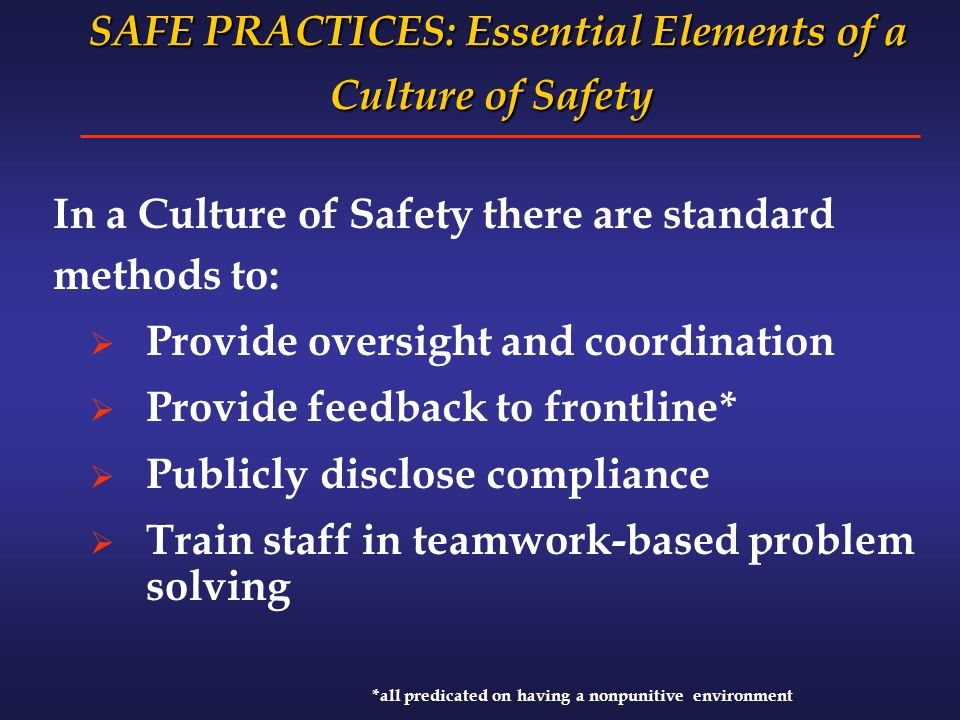 SAFE PRACTICES: Essential Elements of a Culture of Safety SAFE PRACTICES: Essential Elements of a Culture of Safety In a Culture of Safety there are standard methods to: Provide oversight and coordination Provide feedback to frontline* Publicly disclose compliance Train staff in teamwork-based problem solving *all predicated on having a nonpunitive environment