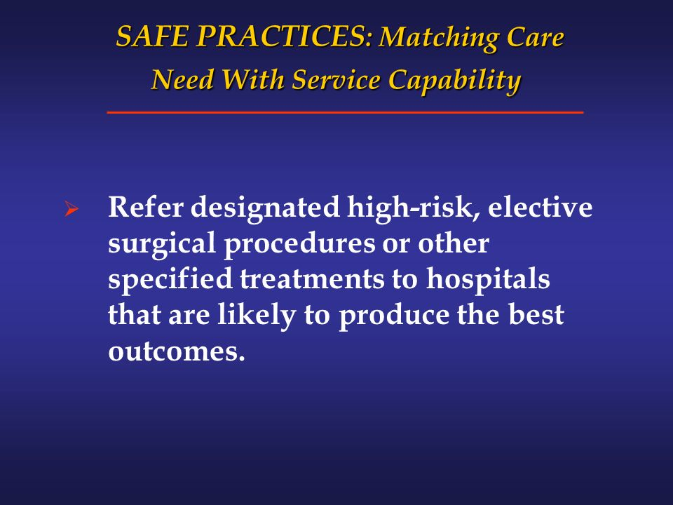SAFE PRACTICES : Matching Care Need With Service Capability SAFE PRACTICES : Matching Care Need With Service Capability Refer designated high-risk, elective surgical procedures or other specified treatments to hospitals that are likely to produce the best outcomes.