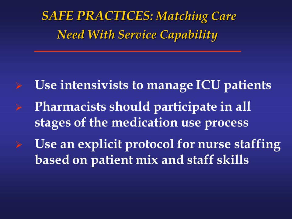 SAFE PRACTICES : Matching Care Need With Service Capability SAFE PRACTICES : Matching Care Need With Service Capability Use intensivists to manage ICU patients Pharmacists should participate in all stages of the medication use process Use an explicit protocol for nurse staffing based on patient mix and staff skills