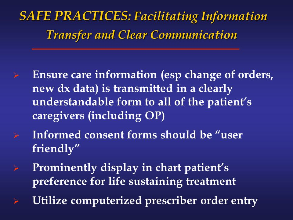SAFE PRACTICES : Facilitating Information Transfer and Clear Communication SAFE PRACTICES : Facilitating Information Transfer and Clear Communication Ensure care information (esp change of orders, new dx data) is transmitted in a clearly understandable form to all of the patients caregivers (including OP) Informed consent forms should be user friendly Prominently display in chart patients preference for life sustaining treatment Utilize computerized prescriber order entry