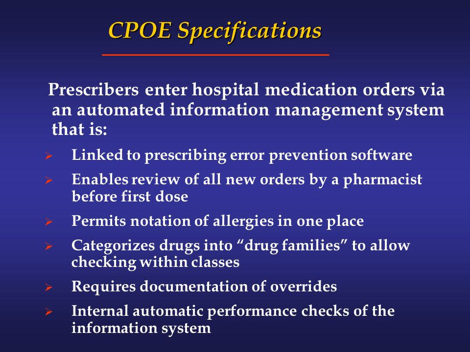 CPOE Specifications CPOE Specifications Prescribers enter hospital medication orders via an automated information management system that is: Linked to prescribing error prevention software Enables review of all new orders by a pharmacist before first dose Permits notation of allergies in one place Categorizes drugs into drug families to allow checking within classes Requires documentation of overrides Internal automatic performance checks of the information system