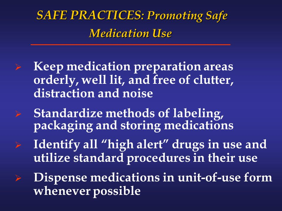 SAFE PRACTICES : Promoting Safe Medication Use SAFE PRACTICES : Promoting Safe Medication Use Keep medication preparation areas orderly, well lit, and free of clutter, distraction and noise Standardize methods of labeling, packaging and storing medications Identify all high alert drugs in use and utilize standard procedures in their use Dispense medications in unit-of-use form whenever possible