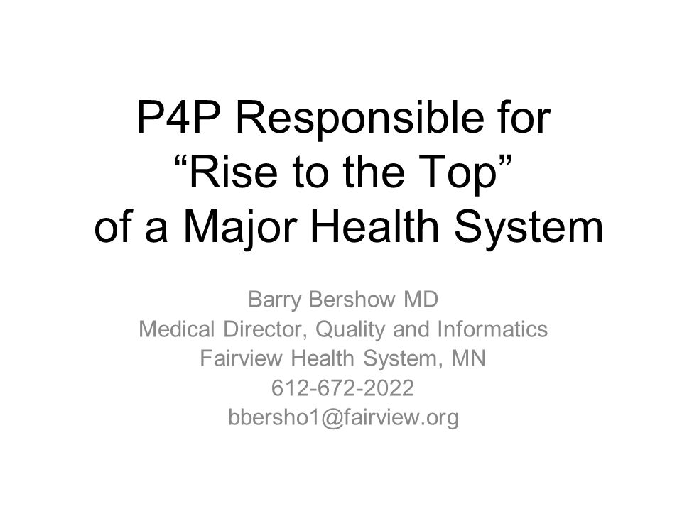 P4P Responsible for Rise to the Top of a Major Health System Barry Bershow MD Medical Director, Quality and Informatics Fairview Health System, MN 612
