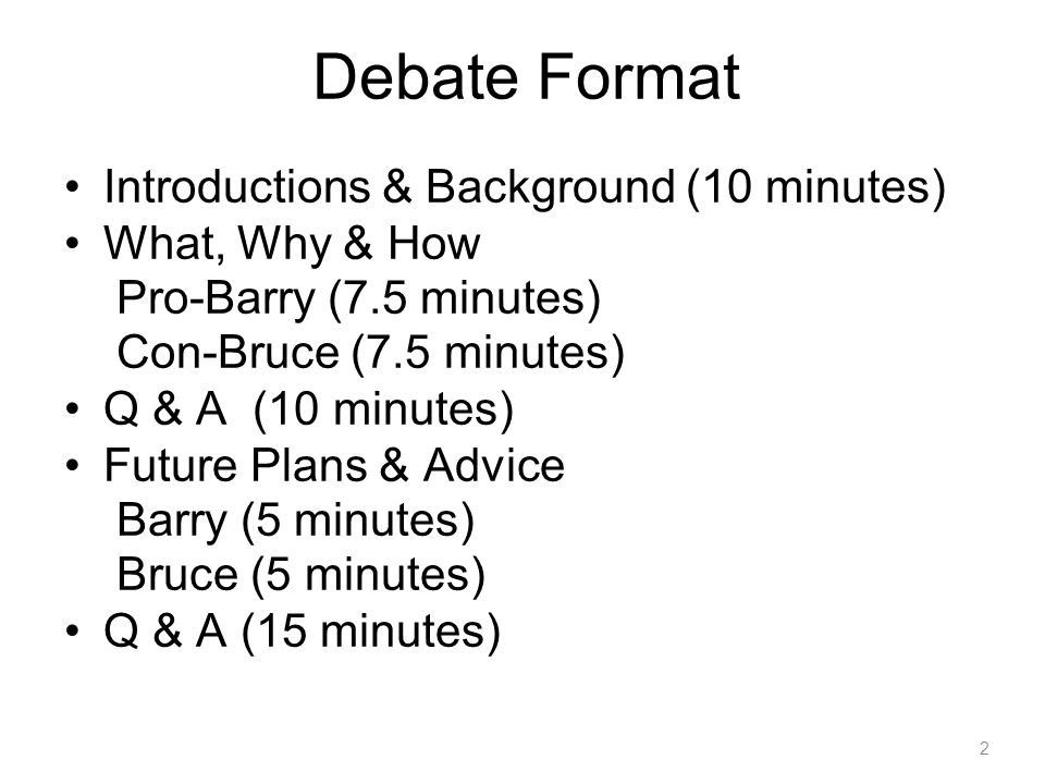 2 Debate Format Introductions & Background (10 minutes) What, Why & How Pro-Barry (7.5 minutes) Con-Bruce (7.5 minutes) Q & A (10 minutes) Future Plan