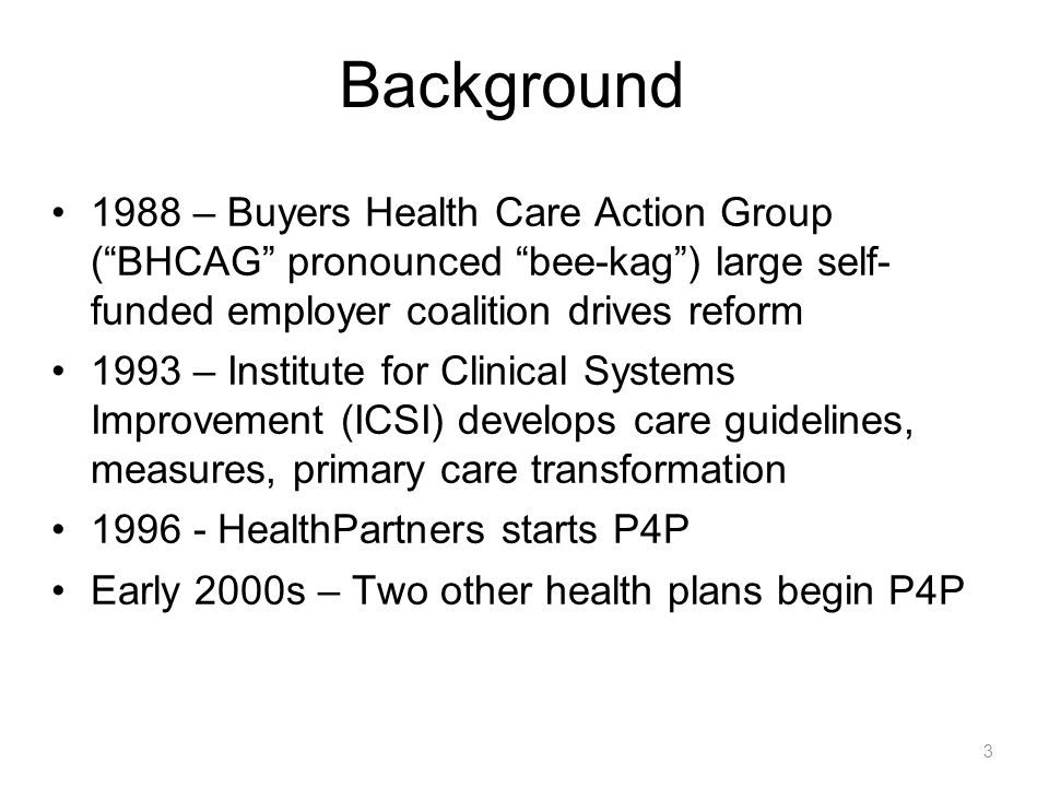 3 Background 1988 – Buyers Health Care Action Group (BHCAG pronounced bee-kag) large self- funded employer coalition drives reform 1993 – Institute fo