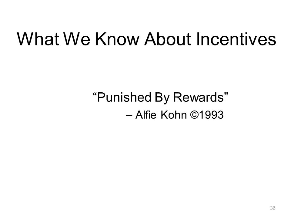 36 What We Know About Incentives Punished By Rewards – Alfie Kohn ©1993