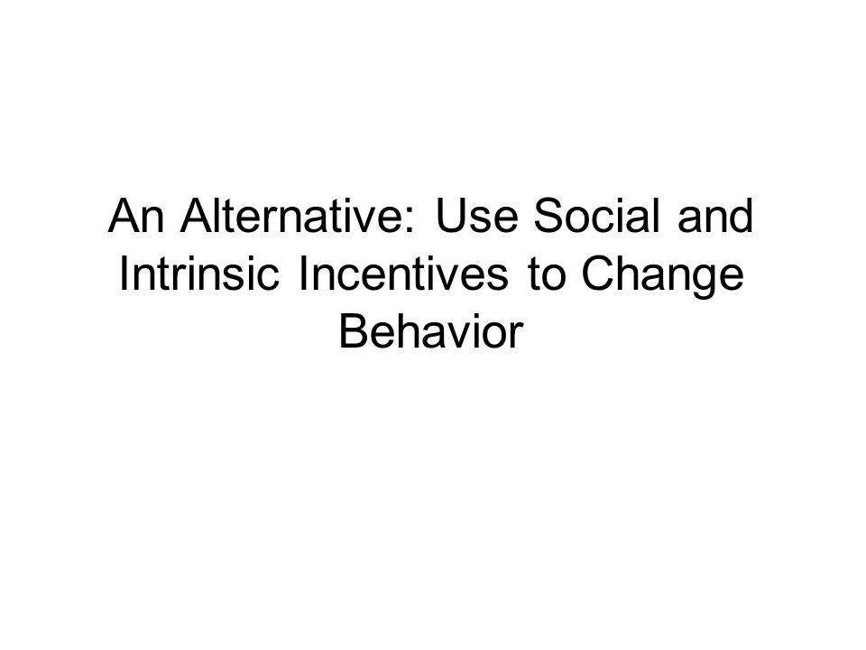 An Alternative: Use Social and Intrinsic Incentives to Change Behavior