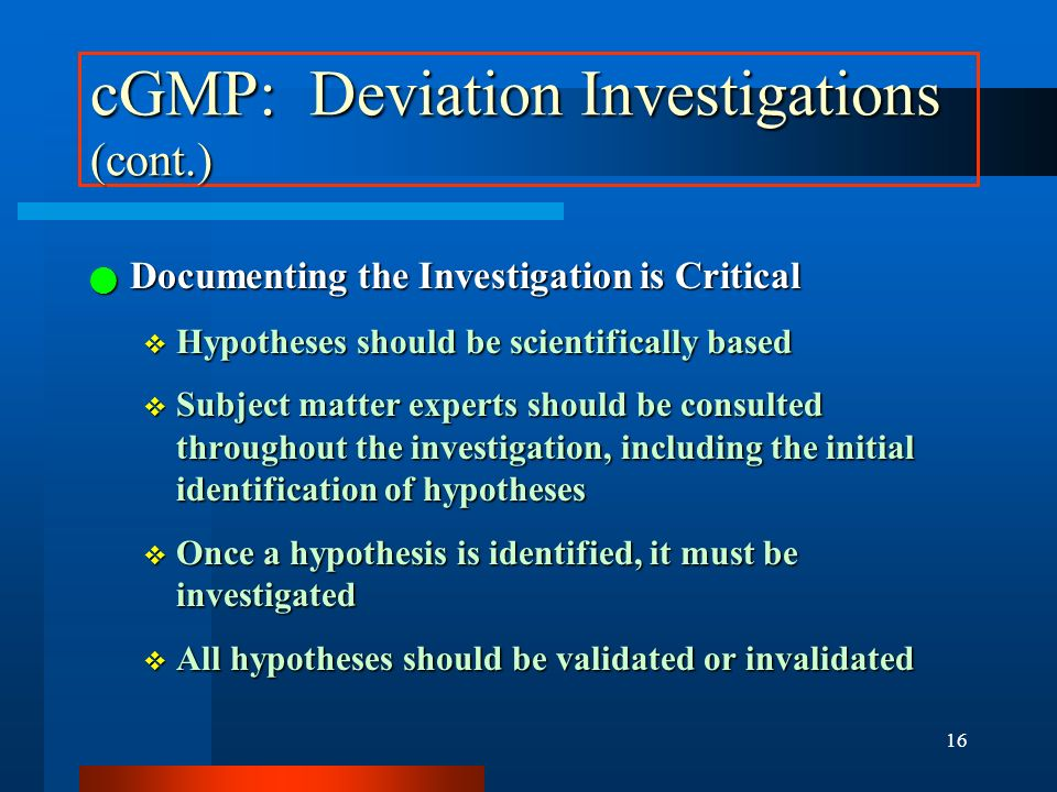 15 cGMP: Deviation Investigations Any unexplained discrepancy or the failure of a batch or any of its components to meet any of its specifications mus