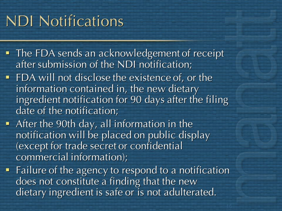 16 NDI Notifications The FDA sends an acknowledgement of receipt after submission of the NDI notification; FDA will not disclose the existence of, or