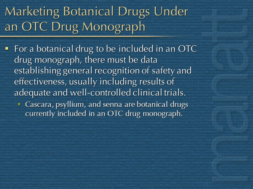 18 Marketing Botanical Drugs Under an OTC Drug Monograph For a botanical drug to be included in an OTC drug monograph, there must be data establishing