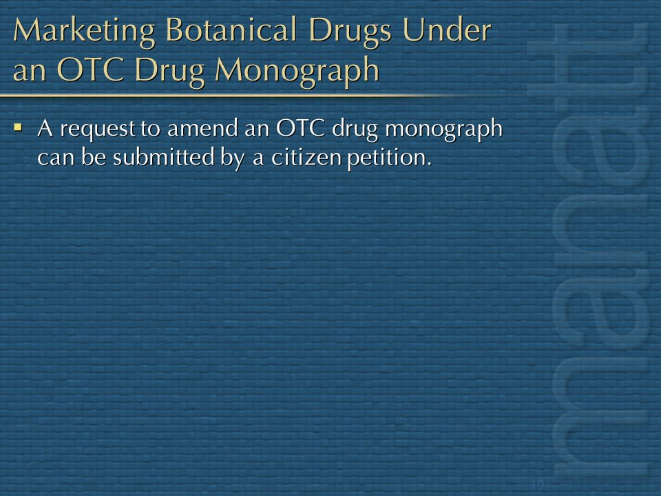 19 Marketing Botanical Drugs Under an OTC Drug Monograph A request to amend an OTC drug monograph can be submitted by a citizen petition.
