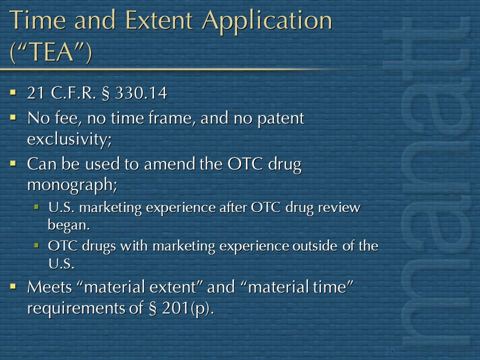20 Time and Extent Application (TEA) 21 C.F.R. § 330.14 No fee, no time frame, and no patent exclusivity; Can be used to amend the OTC drug monograph;