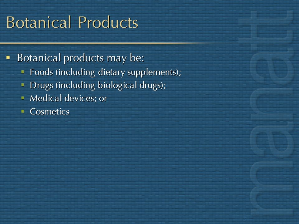 3 Botanical Products Botanical products may be: Foods (including dietary supplements); Drugs (including biological drugs); Medical devices; or Cosmeti