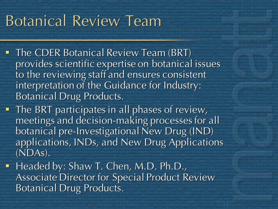 38 Botanical Review Team The CDER Botanical Review Team (BRT) provides scientific expertise on botanical issues to the reviewing staff and ensures con