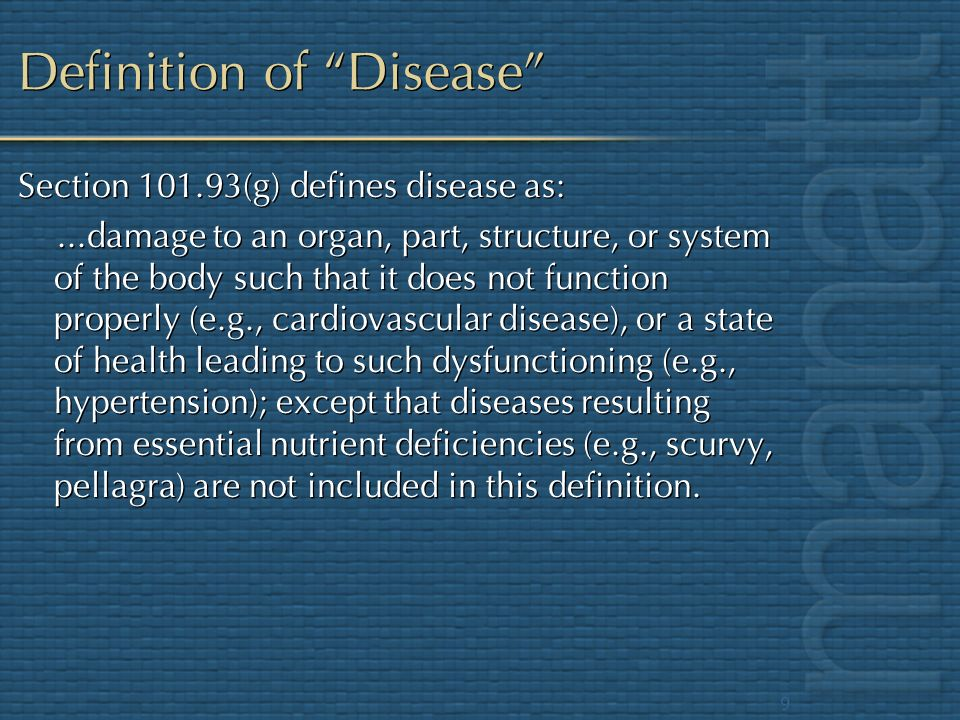 9 Definition of Disease Section 101.93(g) defines disease as:...damage to an organ, part, structure, or system of the body such that it does not funct