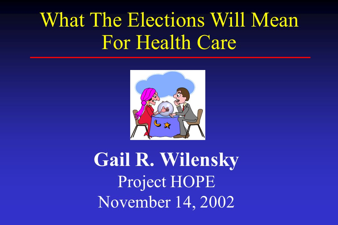 Gail R. Wilensky Project HOPE November 14, 2002 What The Elections Will Mean For Health Care