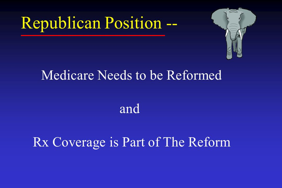 Republican Position -- Medicare Needs to be Reformed and Rx Coverage is Part of The Reform
