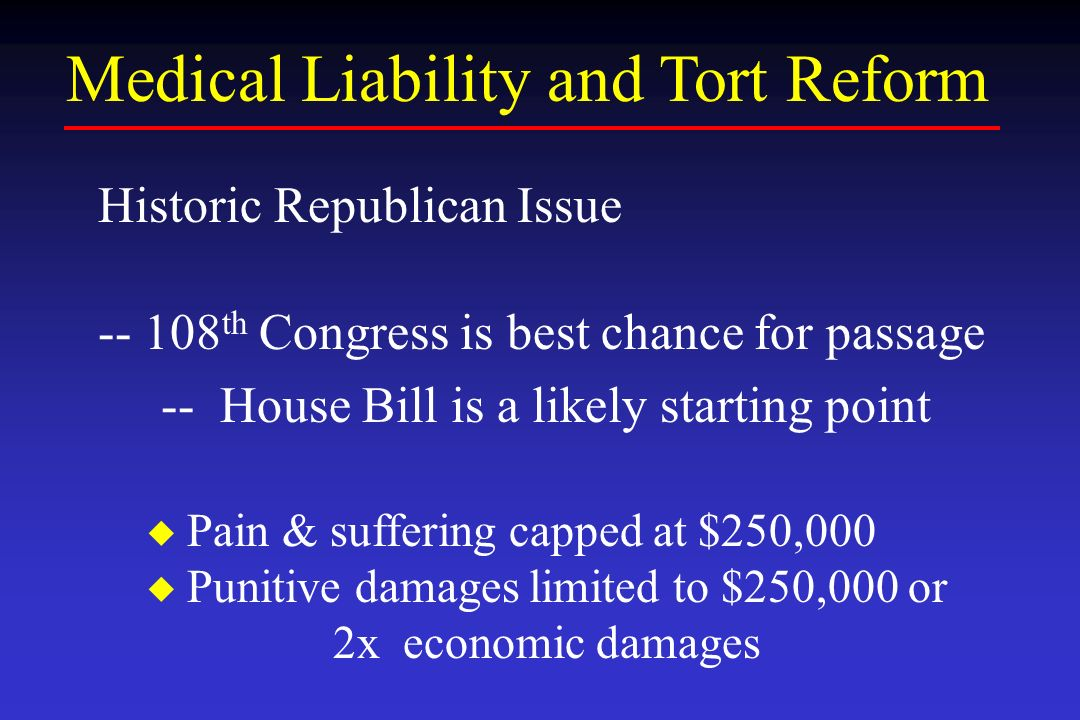 Medical Liability and Tort Reform Historic Republican Issue -- 108 th Congress is best chance for passage -- House Bill is a likely starting point Pain & suffering capped at $250,000 Punitive damages limited to $250,000 or 2x economic damages