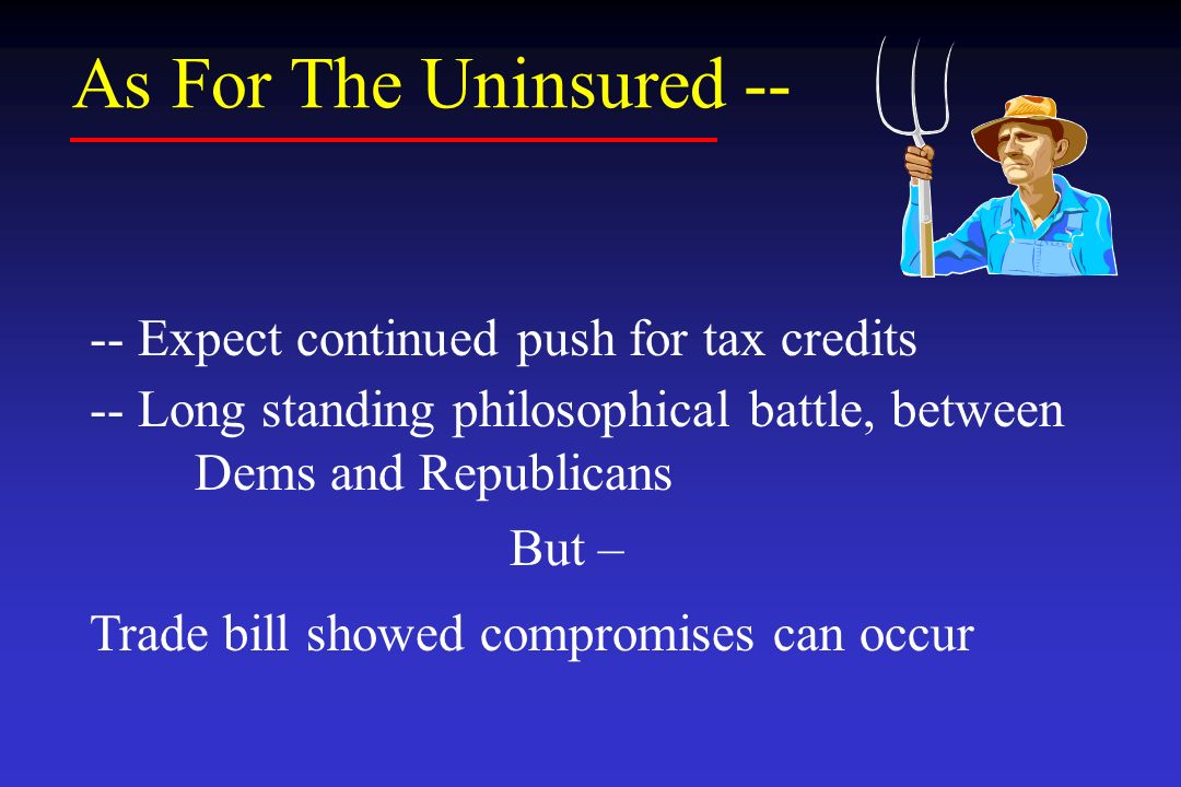 As For The Uninsured -- -- Expect continued push for tax credits -- Long standing philosophical battle, between Dems and Republicans But – Trade bill