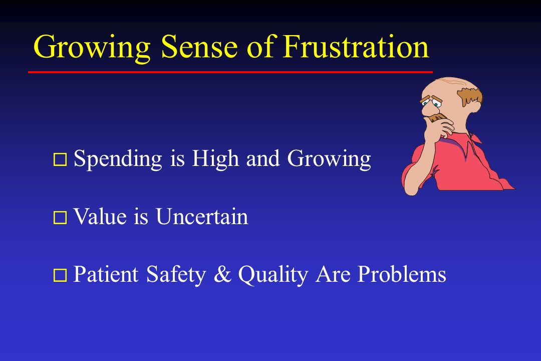 Growing Sense of Frustration ¨ Spending is High and Growing ¨ Value is Uncertain ¨ Patient Safety & Quality Are Problems