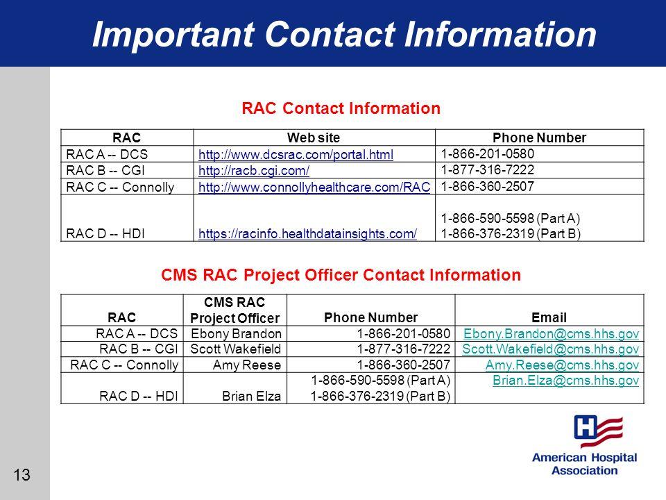 13 Important Contact Information RACWeb sitePhone Number RAC A -- DCShttp://www.dcsrac.com/portal.html 1-866-201-0580 RAC B -- CGIhttp://racb.cgi.com/ 1-877-316-7222 RAC C -- Connollyhttp://www.connollyhealthcare.com/RAC 1-866-360-2507 RAC D -- HDIhttps://racinfo.healthdatainsights.com/ 1-866-590-5598 (Part A) 1-866-376-2319 (Part B) RAC CMS RAC Project OfficerPhone NumberEmail RAC A -- DCSEbony Brandon 1-866-201-0580Ebony.Brandon@cms.hhs.gov RAC B -- CGIScott Wakefield 1-877-316-7222Scott.Wakefield@cms.hhs.gov RAC C -- ConnollyAmy Reese 1-866-360-2507Amy.Reese@cms.hhs.gov RAC D -- HDIBrian Elza 1-866-590-5598 (Part A) 1-866-376-2319 (Part B) Brian.Elza@cms.hhs.gov RAC Contact Information CMS RAC Project Officer Contact Information