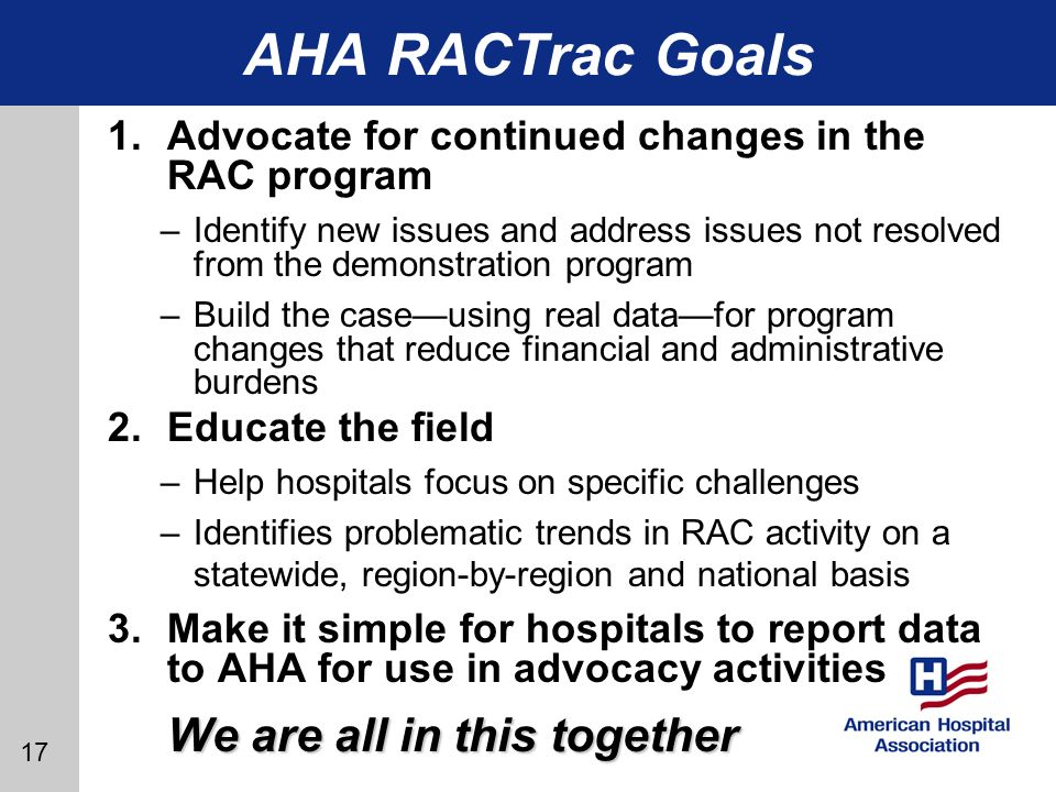 17 AHA RACTrac Goals 1.Advocate for continued changes in the RAC program –Identify new issues and address issues not resolved from the demonstration program –Build the caseusing real datafor program changes that reduce financial and administrative burdens 2.Educate the field –Help hospitals focus on specific challenges –Identifies problematic trends in RAC activity on a statewide, region-by-region and national basis 3.Make it simple for hospitals to report data to AHA for use in advocacy activities We are all in this together
