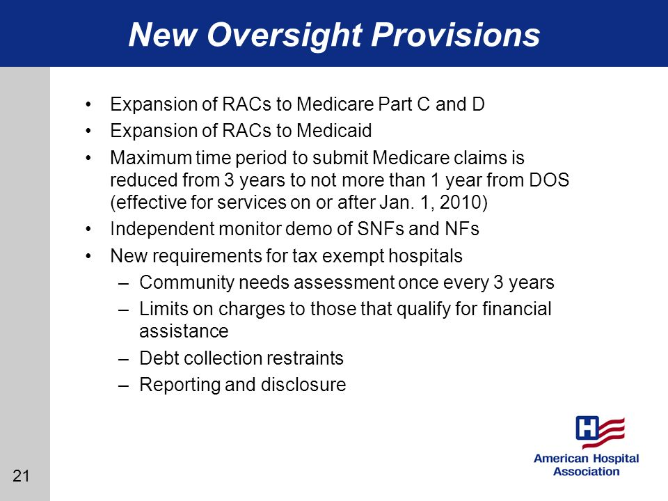 21 New Oversight Provisions Expansion of RACs to Medicare Part C and D Expansion of RACs to Medicaid Maximum time period to submit Medicare claims is reduced from 3 years to not more than 1 year from DOS (effective for services on or after Jan.