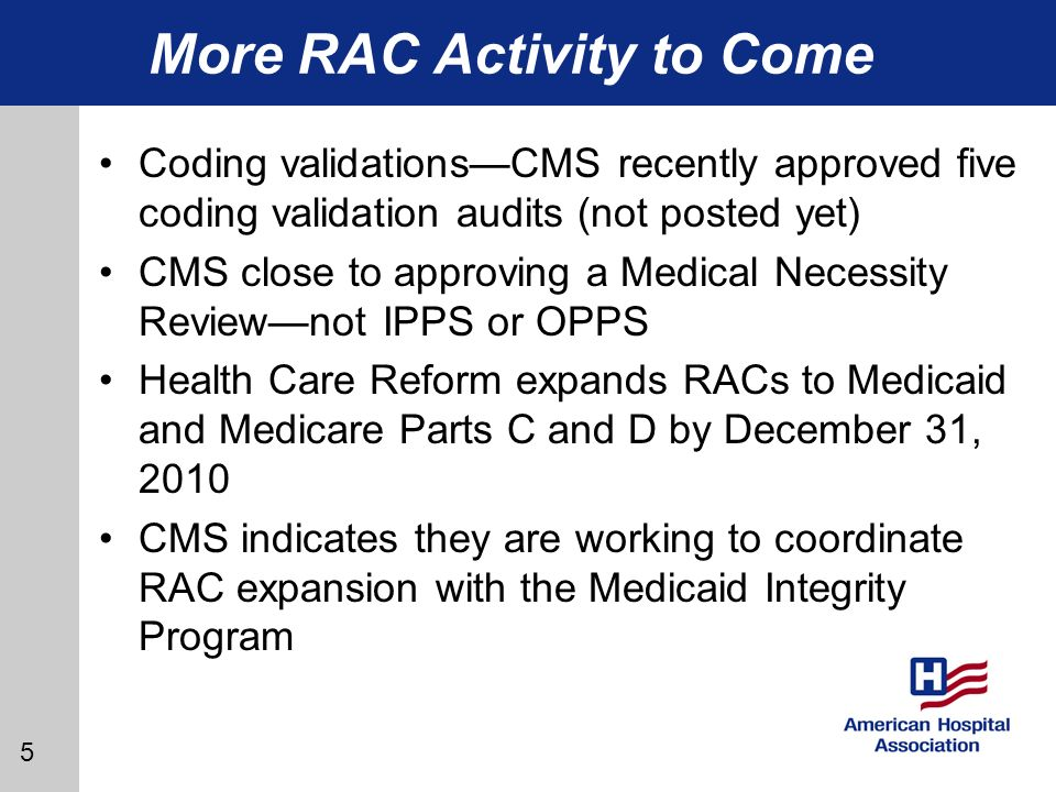 5 More RAC Activity to Come Coding validationsCMS recently approved five coding validation audits (not posted yet) CMS close to approving a Medical Necessity Reviewnot IPPS or OPPS Health Care Reform expands RACs to Medicaid and Medicare Parts C and D by December 31, 2010 CMS indicates they are working to coordinate RAC expansion with the Medicaid Integrity Program