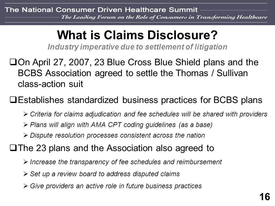 15 What is Claims Disclosure? Industry imperative due to regulation …explanation of all payment and reimbursement methodologies that will be used to p