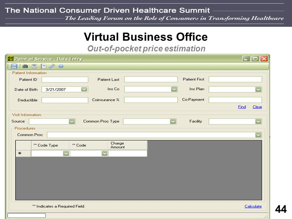 43 Vision of a Transparent System Step I – Pricing transparency: virtual business office version Consumer Consumer needs price estimate and researches pricing online Hospitals Virtual Business Office System generates out of pocket estimate based on: historical claims Insurance benefits info, based on consumer feedback (if provided) Consumer enters key information into systems pricing module
