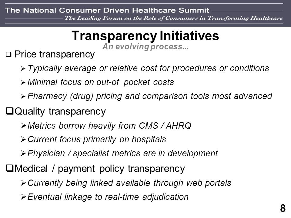 7 Transparency Challenges and Controversies Providing price / quality info is complex and, at times, controversial Carriers and providers are not always willing or able to disclose negotiated rates Consumers tend to equate higher quality with higher price Many procedures are complex, and tailored to the individual… not amenable to standard pricing Not all consumers have the same appetite, or ability to utilize, quality and price information Some consumers have limited access to online tools Some sources of price and quality information are more trusted by consumers than others Approved quality metrics are not widely available for selected specialties Systems to capture and publish price and quality information are underdeveloped The accuracy of reported price and quality date is, at times, suspect