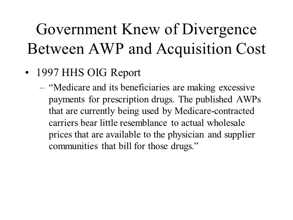 Government Knew of Divergence Between AWP and Acquisition Cost 1997 HHS OIG Report –Medicare and its beneficiaries are making excessive payments for prescription drugs.