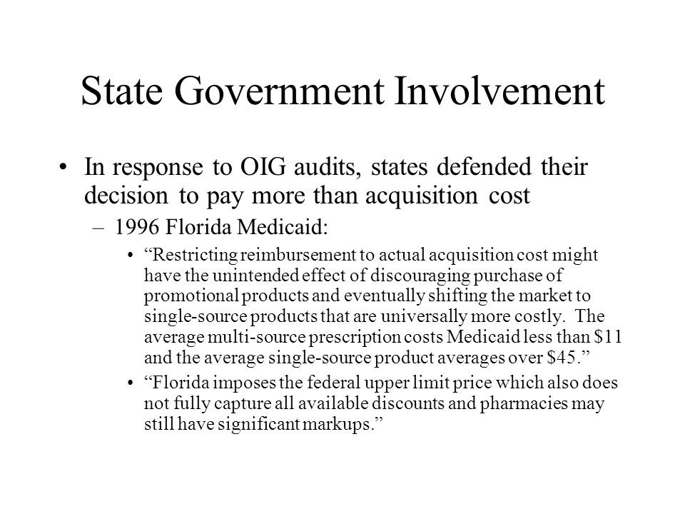 State Government Involvement In response to OIG audits, states defended their decision to pay more than acquisition cost –1996 Florida Medicaid: Restricting reimbursement to actual acquisition cost might have the unintended effect of discouraging purchase of promotional products and eventually shifting the market to single-source products that are universally more costly.