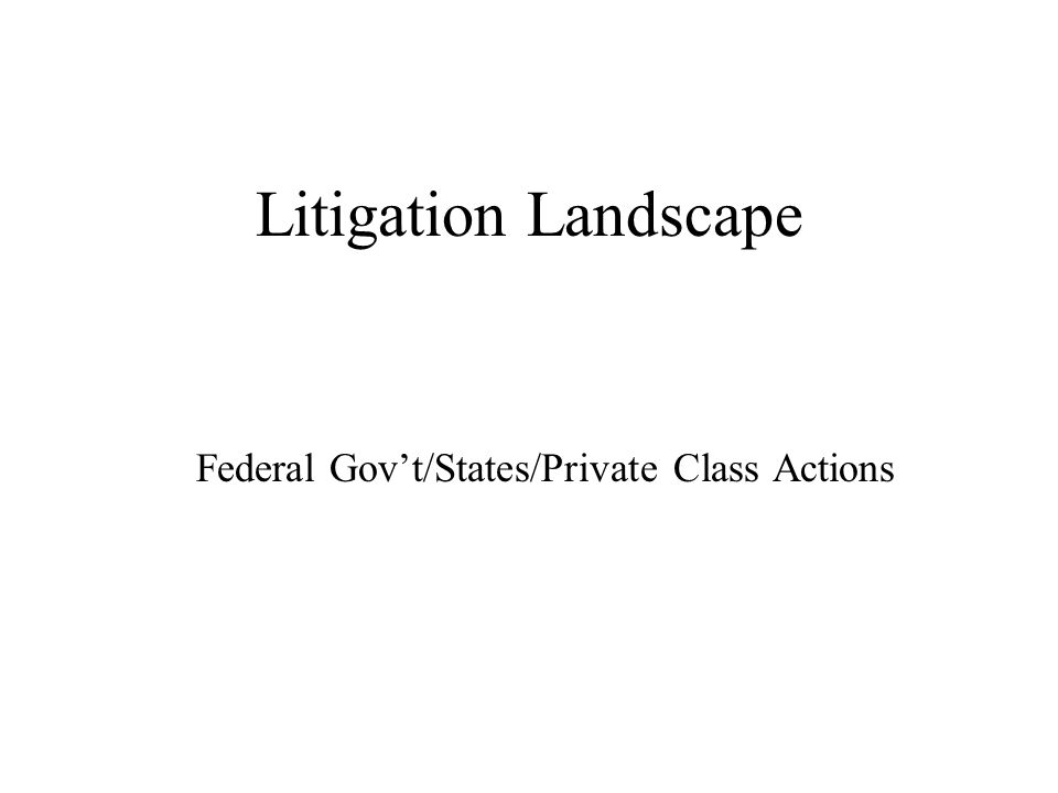 Litigation Landscape Federal Govt/States/Private Class Actions