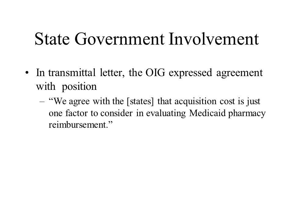 State Government Involvement In transmittal letter, the OIG expressed agreement with position –We agree with the [states] that acquisition cost is jus