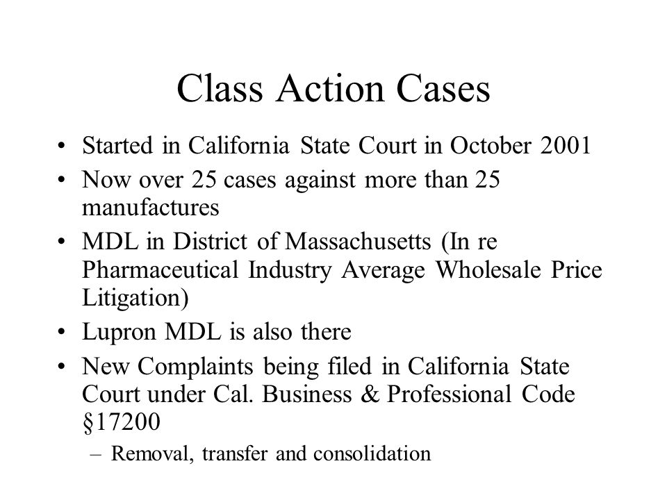 Class Action Cases Started in California State Court in October 2001 Now over 25 cases against more than 25 manufactures MDL in District of Massachusetts (In re Pharmaceutical Industry Average Wholesale Price Litigation) Lupron MDL is also there New Complaints being filed in California State Court under Cal.