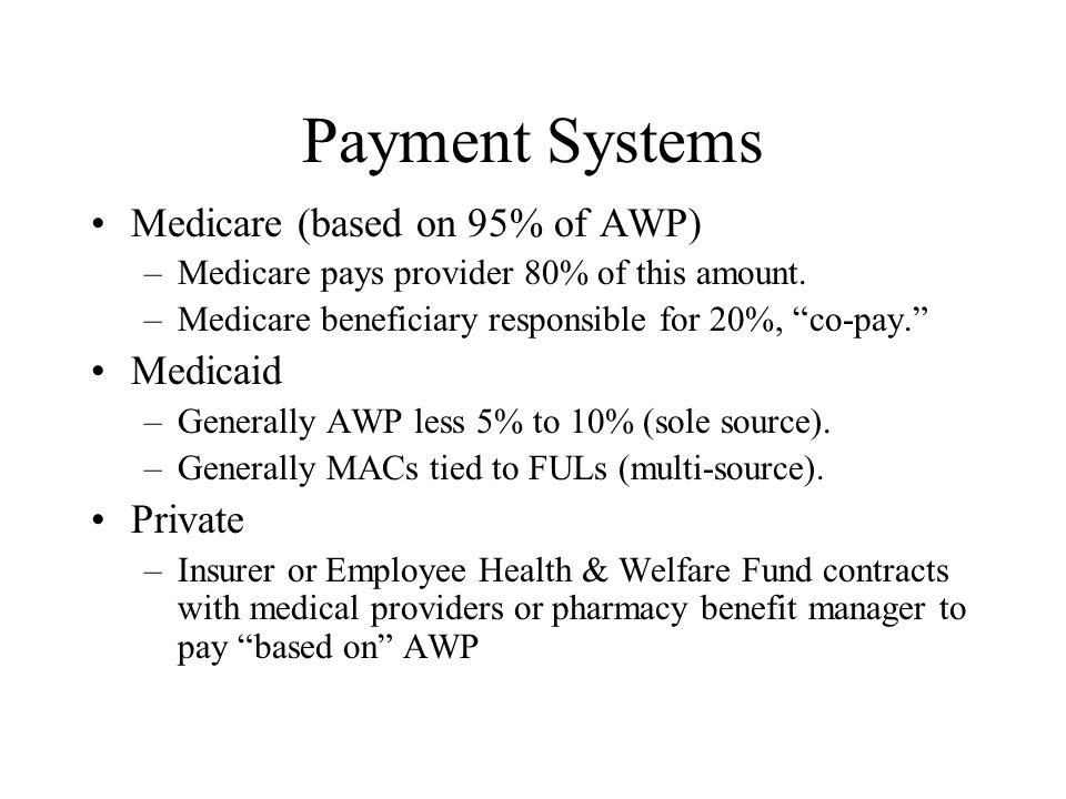 Payment Systems Medicare (based on 95% of AWP) –Medicare pays provider 80% of this amount.